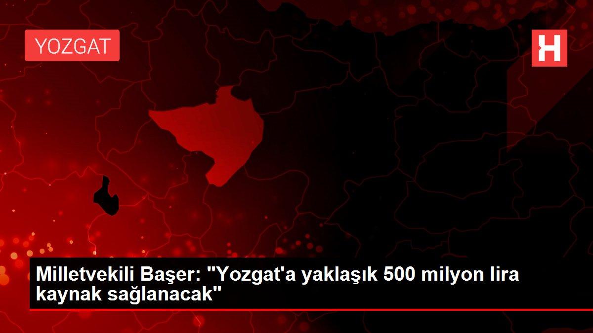 Milletvekili Başer: 'Yozgat'a yaklaşık 500 milyon lira kaynak sağlanacak'