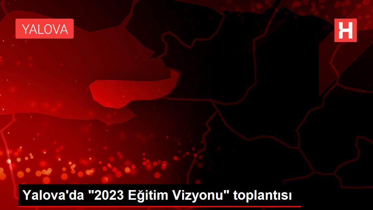 Yalova'da 2023 Eğitim Vizyonu toplantısı