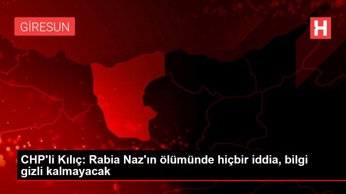 CHP'li Kılıç: Rabia Naz'ın ölümünde hiçbir iddia, bilgi gizli kalmayacak