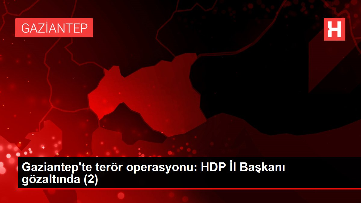 Gaziantep'te terör operasyonu: HDP İl Başkanı gözaltında (2)