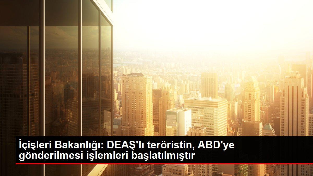 İçişleri Bakanlığı: DEAŞ'lı teröristin, ABD'ye gönderilmesi işlemleri başlatılmıştır