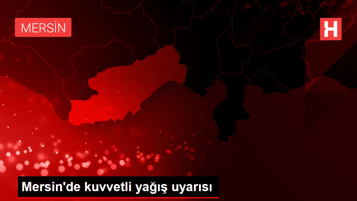 Mersin'de kuvvetli yağış uyarısı