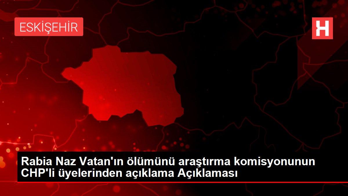 Rabia Naz Vatan'ın ölümünü araştırma komisyonunun CHP'li üyelerinden açıklama Açıklaması