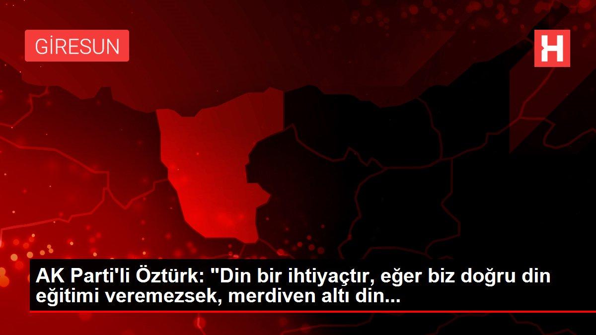 AK Parti'li Öztürk: 'Din bir ihtiyaçtır, eğer biz doğru din eğitimi veremezsek, merdiven altı din...