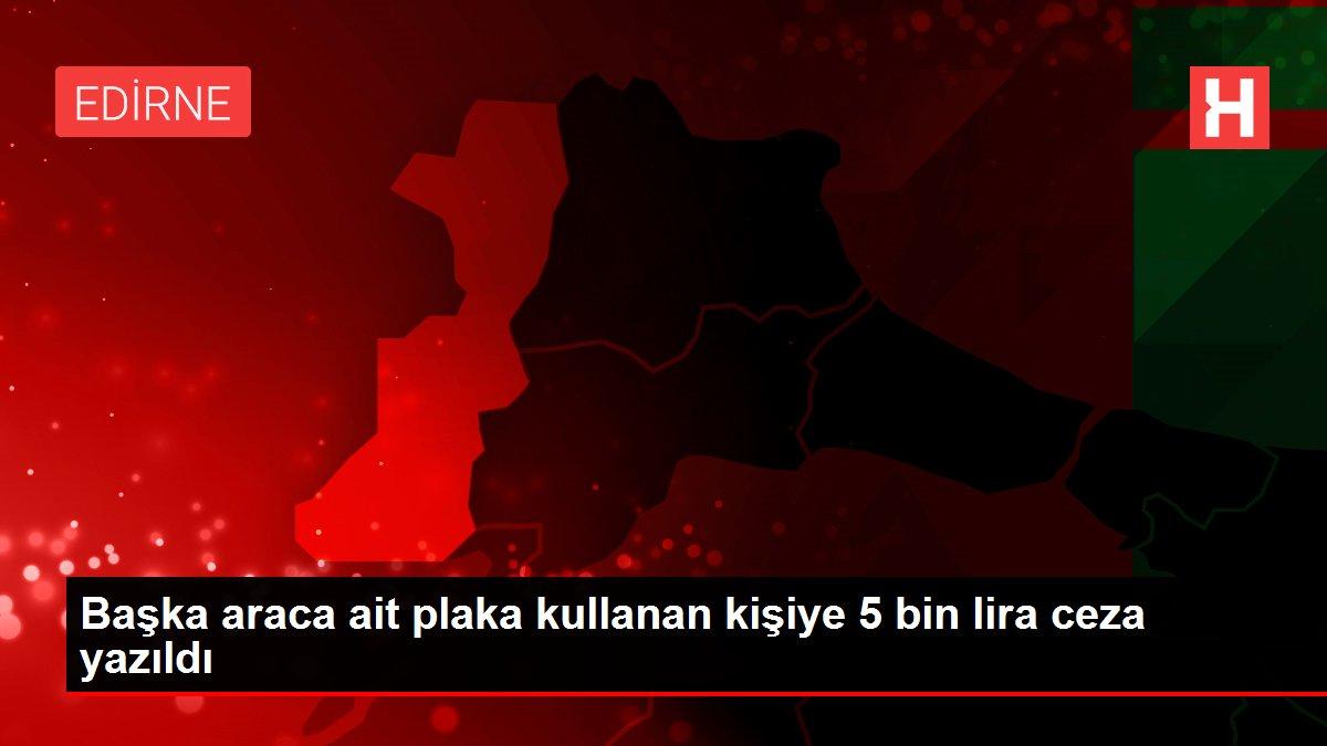 Başka araca ait plaka kullanan kişiye 5 bin lira ceza yazıldı