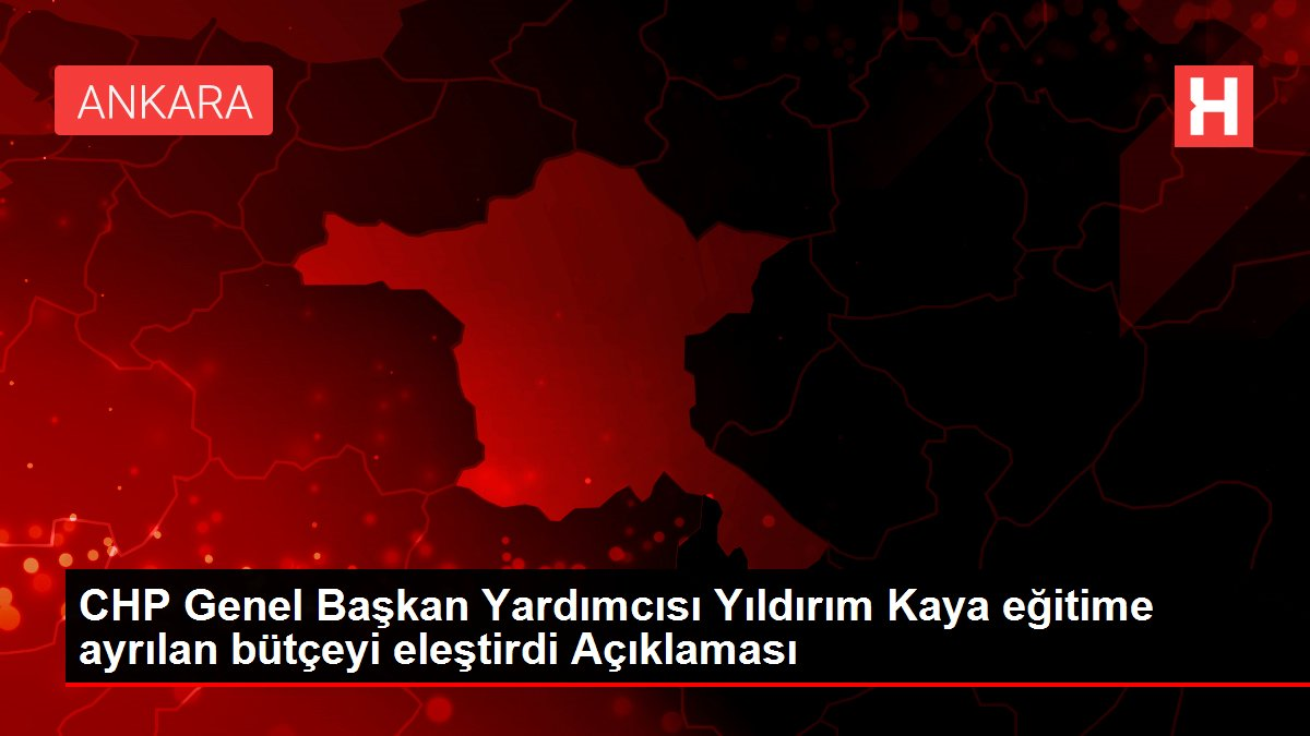 CHP Genel Başkan Yardımcısı Yıldırım Kaya eğitime ayrılan bütçeyi eleştirdi Açıklaması
