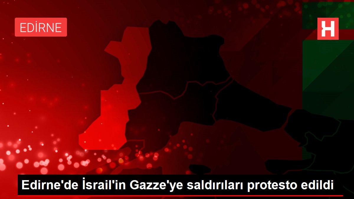 Edirne'de İsrail'in Gazze'ye saldırıları protesto edildi