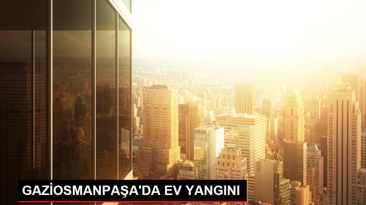 GAZİOSMANPAŞA'DA EV YANGINI