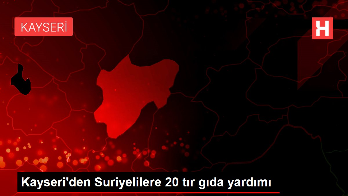 Kayseri'den Suriyelilere 20 tır gıda yardımı