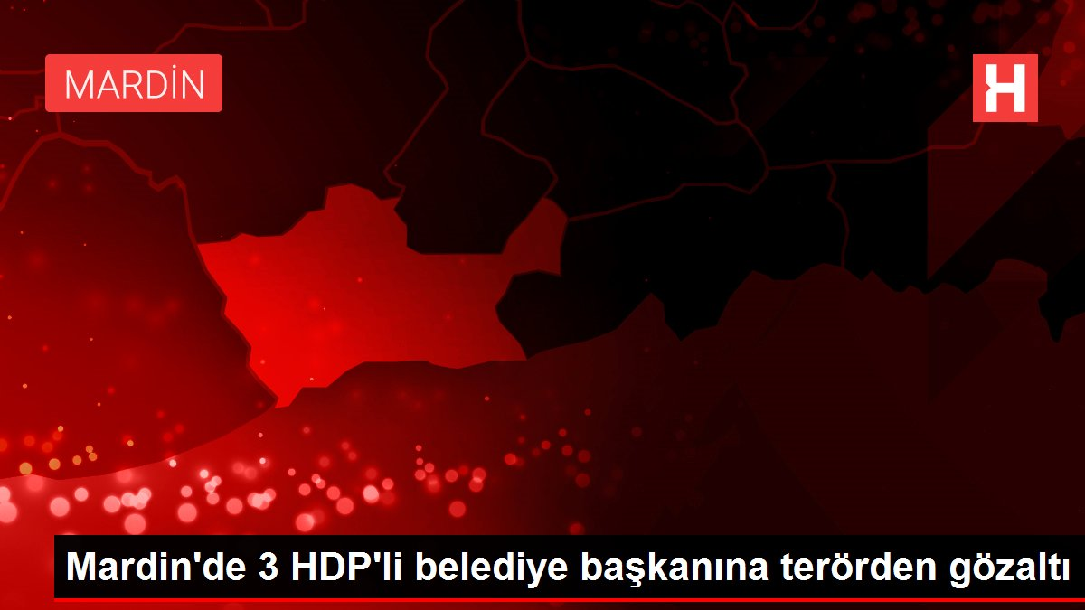 Mardin'de 3 HDP'li belediye başkanına terörden gözaltı