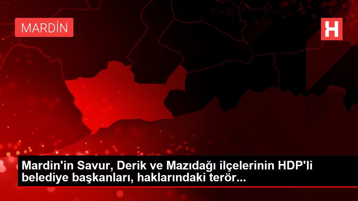 Mardin'in Savur, Derik ve Mazıdağı ilçelerinin HDP'li belediye başkanları, haklarındaki terör...
