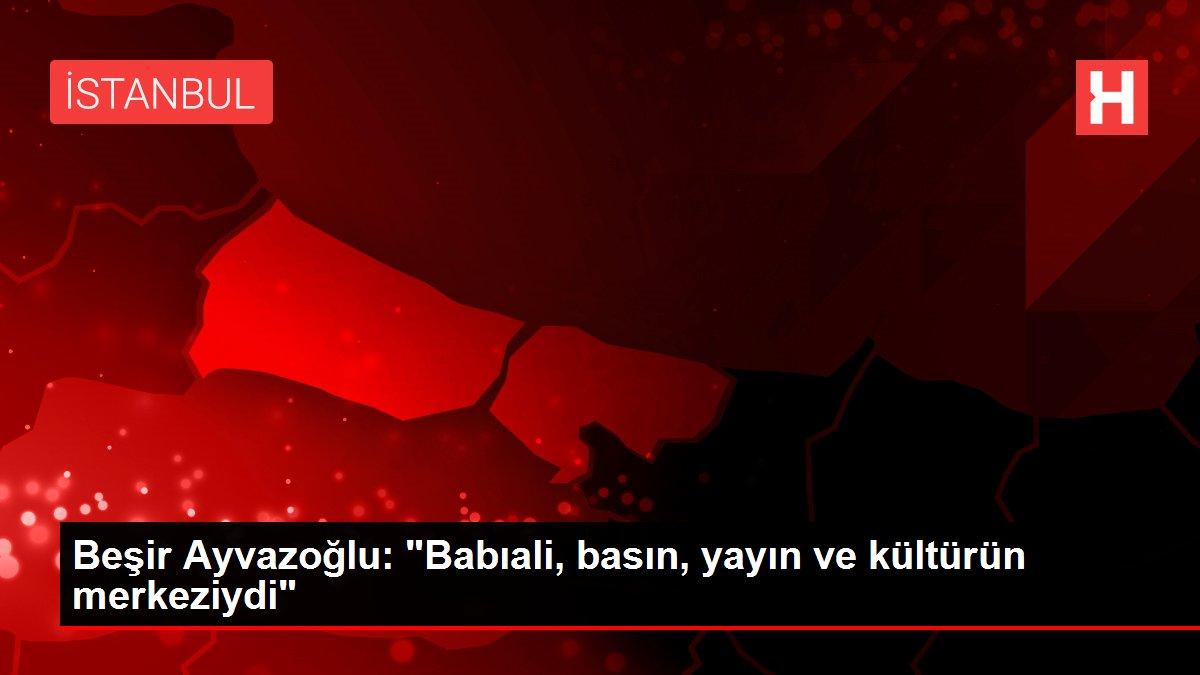 Beşir Ayvazoğlu: Babıali, basın, yayın ve kültürün merkeziydi