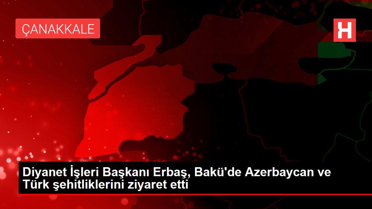 Diyanet İşleri Başkanı Erbaş, Bakü'de Azerbaycan ve Türk şehitliklerini ziyaret etti