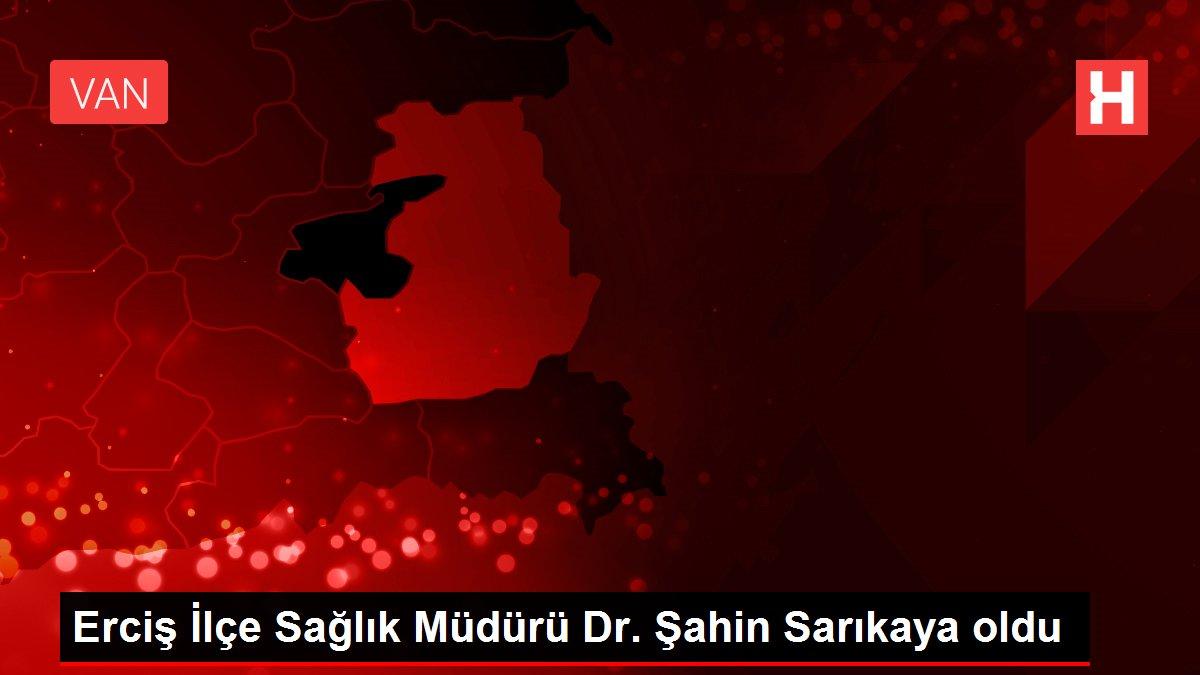 Erciş İlçe Sağlık Müdürü Dr. Şahin Sarıkaya oldu