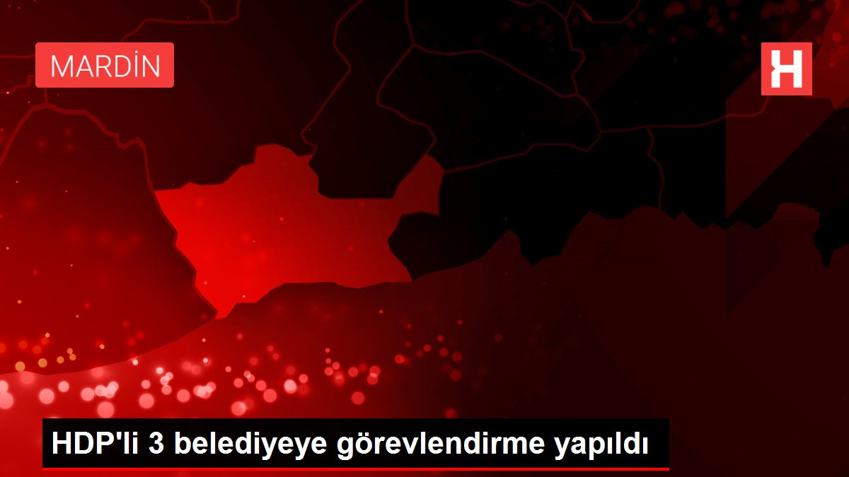 HDP'li 3 belediyeye görevlendirme yapıldı