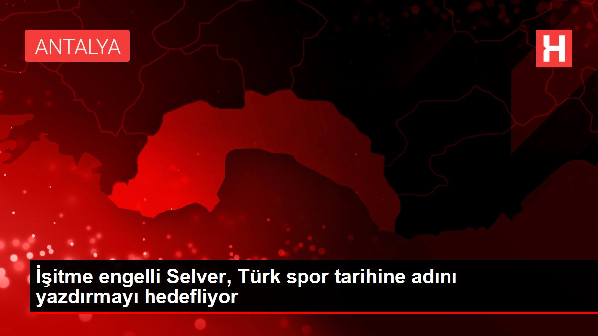 İşitme engelli Selver, Türk spor tarihine adını yazdırmayı hedefliyor