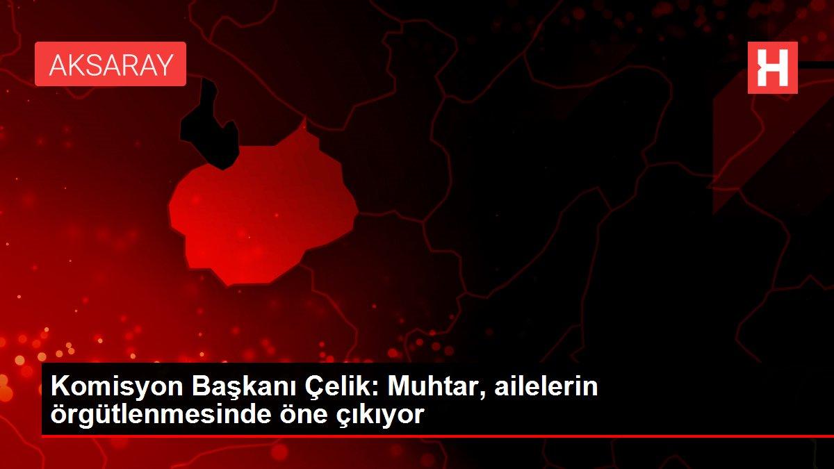 KomisyonBaşkanı Çelik: Muhtar, ailelerin örgütlenmesinde öne çıkıyor