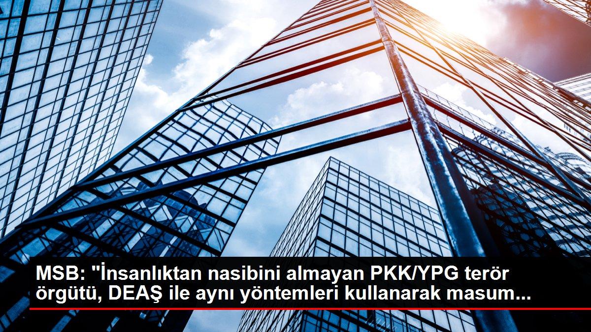 MSB: İnsanlıktan nasibini almayan PKK/YPG terör örgütü, DEAŞ ile aynı yöntemleri kullanarak masum...