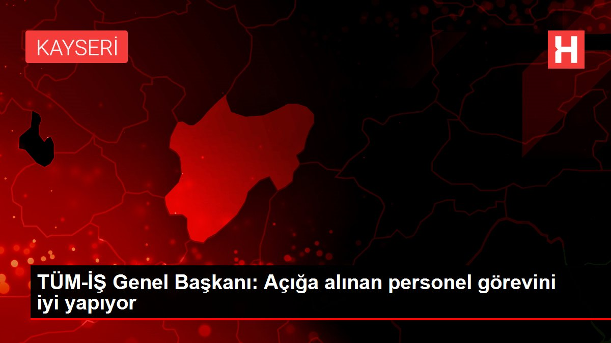 TÜM-İŞ Genel Başkanı: Açığa alınan personel görevini iyi yapıyor