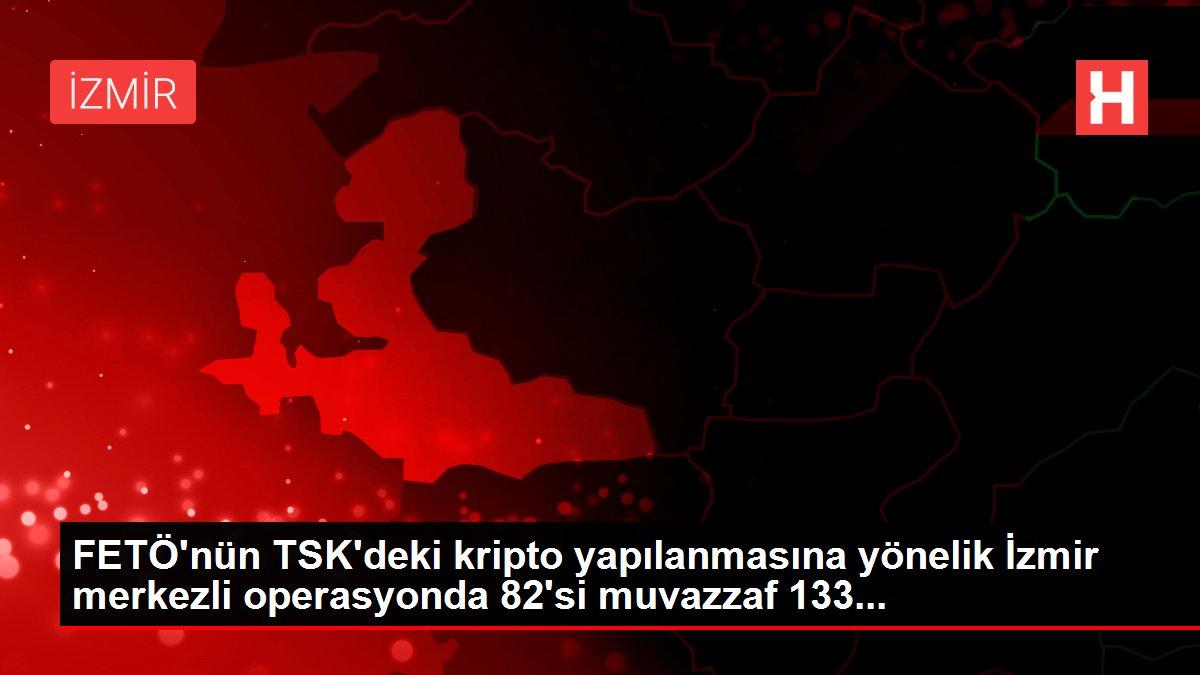 FETÖ'nün TSK'deki kripto yapılanmasına yönelik İzmir merkezli operasyonda 82'si muvazzaf 133...