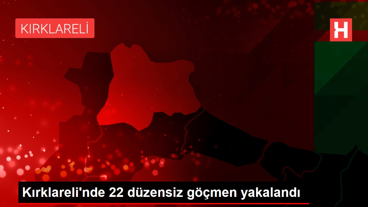 Kırklareli'nde 22 düzensiz göçmen yakalandı