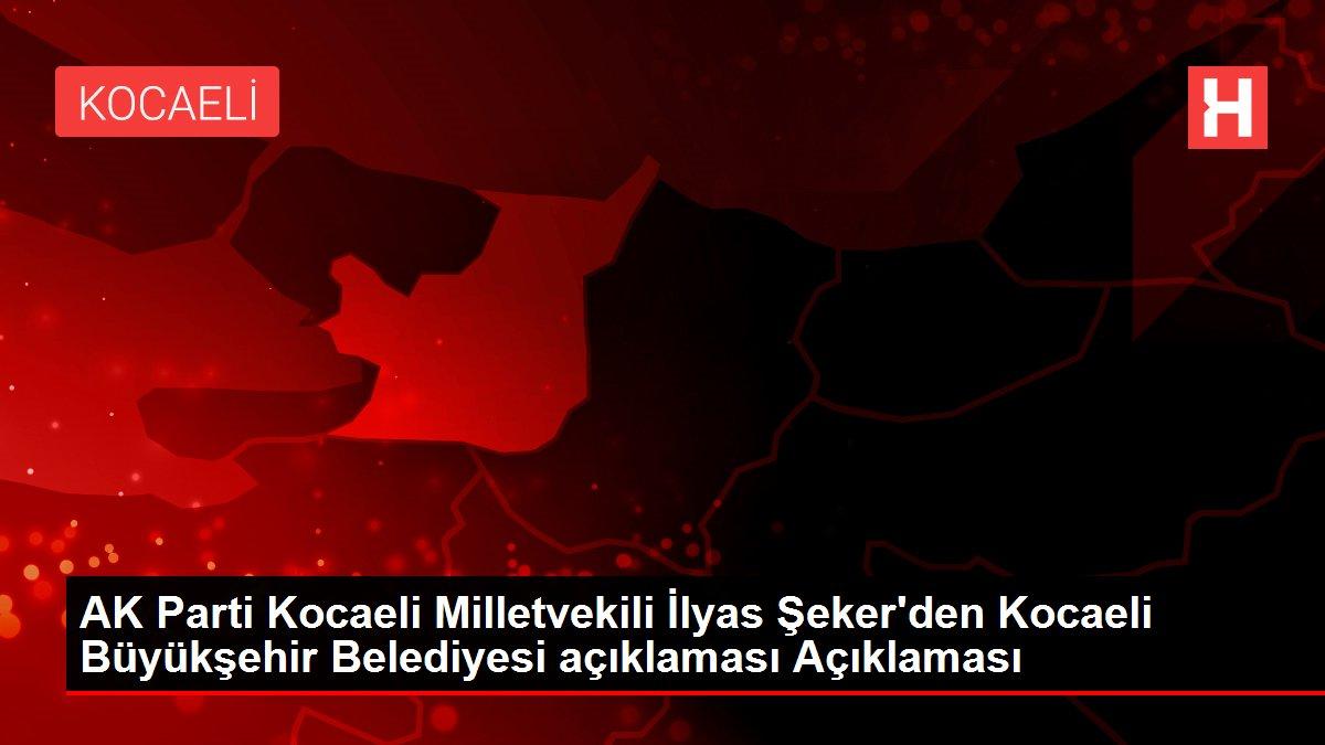 AK Parti Kocaeli Milletvekili İlyas Şeker'den Kocaeli Büyükşehir Belediyesi açıklaması Açıklaması