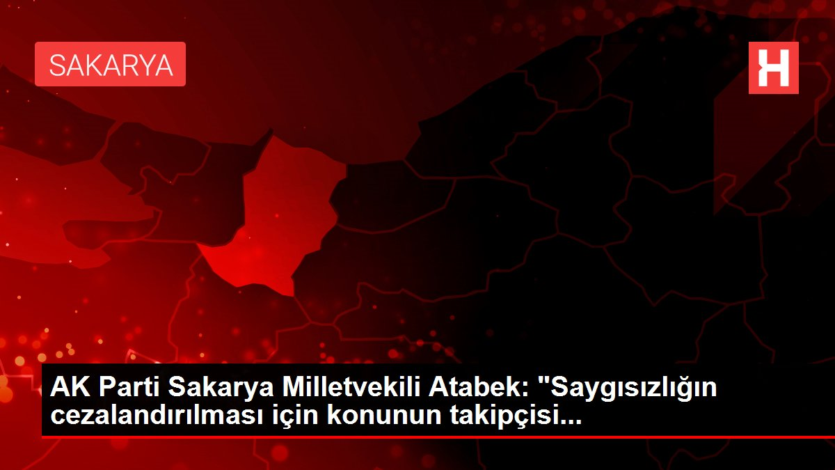 AK Parti Sakarya Milletvekili Atabek: 'Saygısızlığın cezalandırılması için konunun takipçisi...