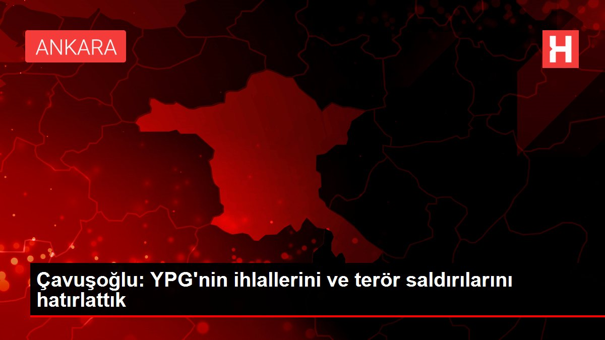 Çavuşoğlu: YPG'nin ihlallerini ve terör saldırılarını hatırlattık