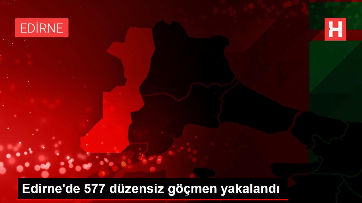 Edirne'de 577 düzensiz göçmen yakalandı