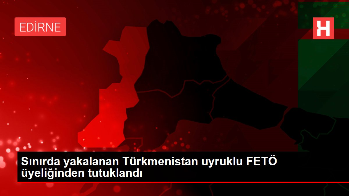 Sınırda yakalanan Türkmenistan uyruklu FETÖ üyeliğinden tutuklandı