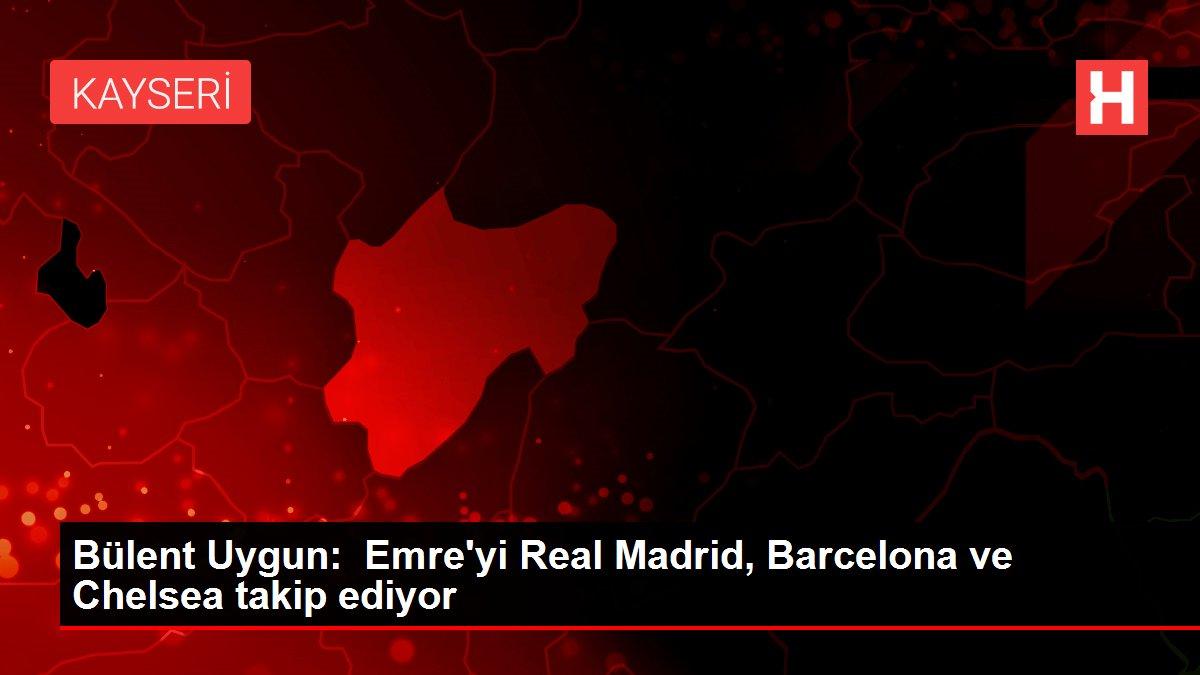 Bülent Uygun: Emre'yi Real Madrid, Barcelona ve Chelsea takip ediyor