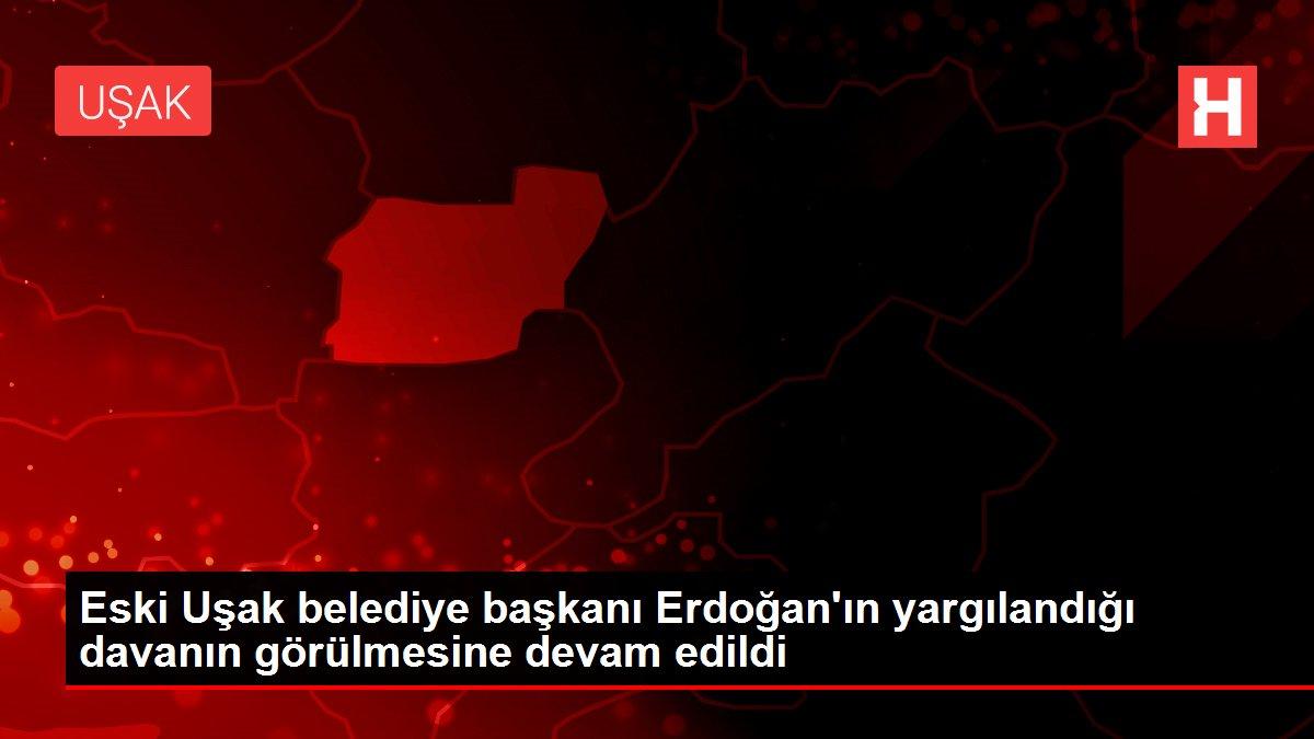 Eski Uşak belediye başkanı Erdoğan'ın yargılandığı davanın görülmesine devam edildi