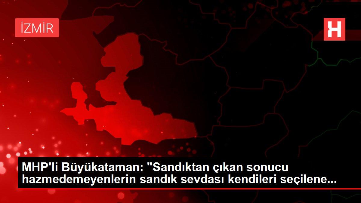 MHP'li Büyükataman: 'Sandıktan çıkan sonucu hazmedemeyenlerin sandık sevdası kendileri seçilene...