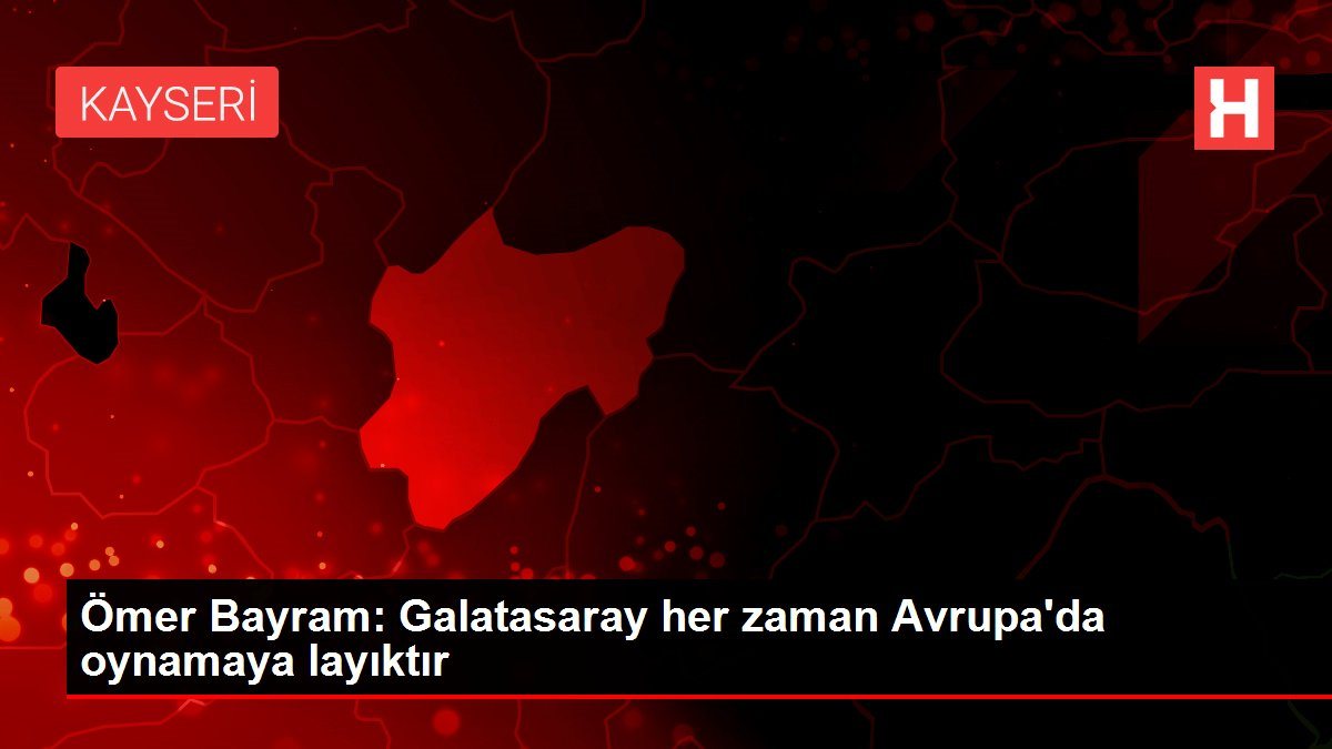 Ömer Bayram: Galatasaray her zaman Avrupa'da oynamaya layıktır