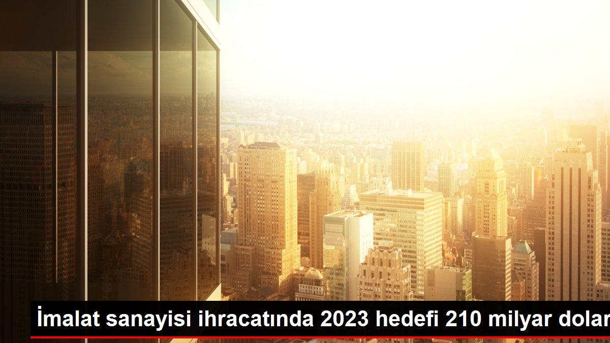 İmalat sanayisi ihracatında 2023 hedefi 210 milyar dolar