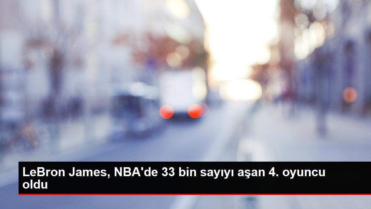 LeBron James, NBA'de 33 bin sayıyı aşan 4. oyuncu oldu