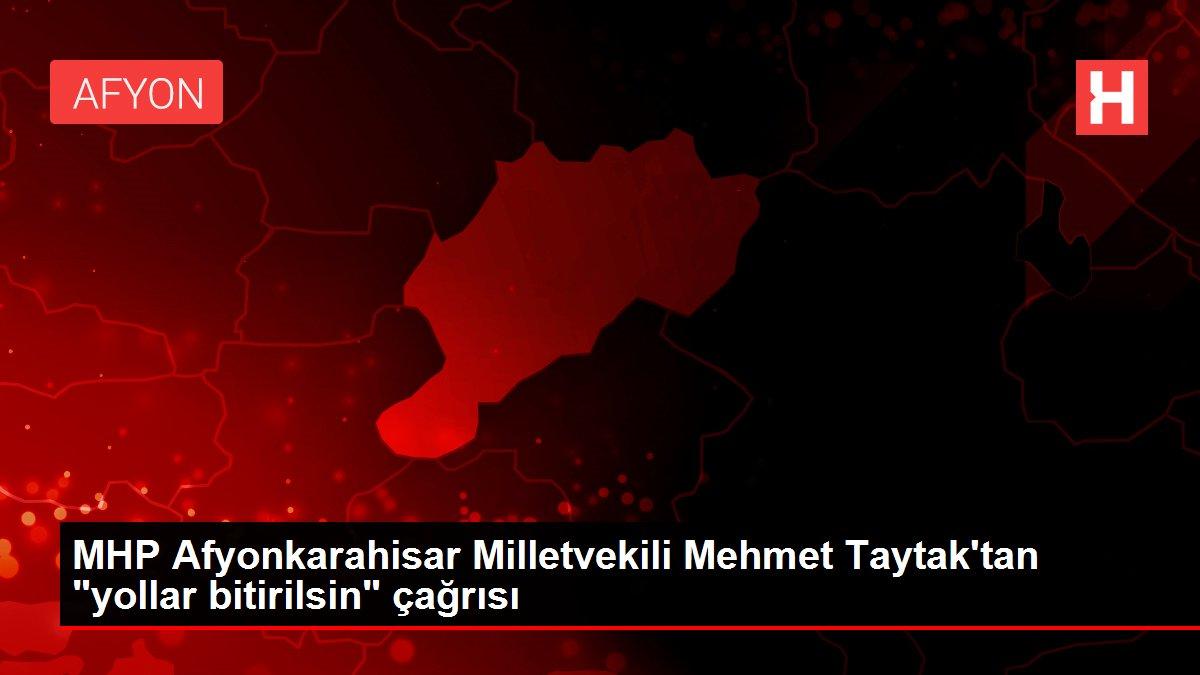 MHP Afyonkarahisar Milletvekili Mehmet Taytak'tan 'yollar bitirilsin' çağrısı