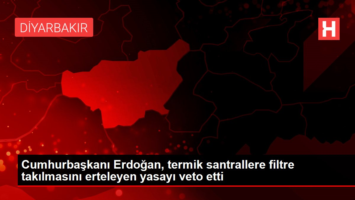 Cumhurbaşkanı Erdoğan, termik santrallere filtre takılmasını erteleyen yasayı veto etti