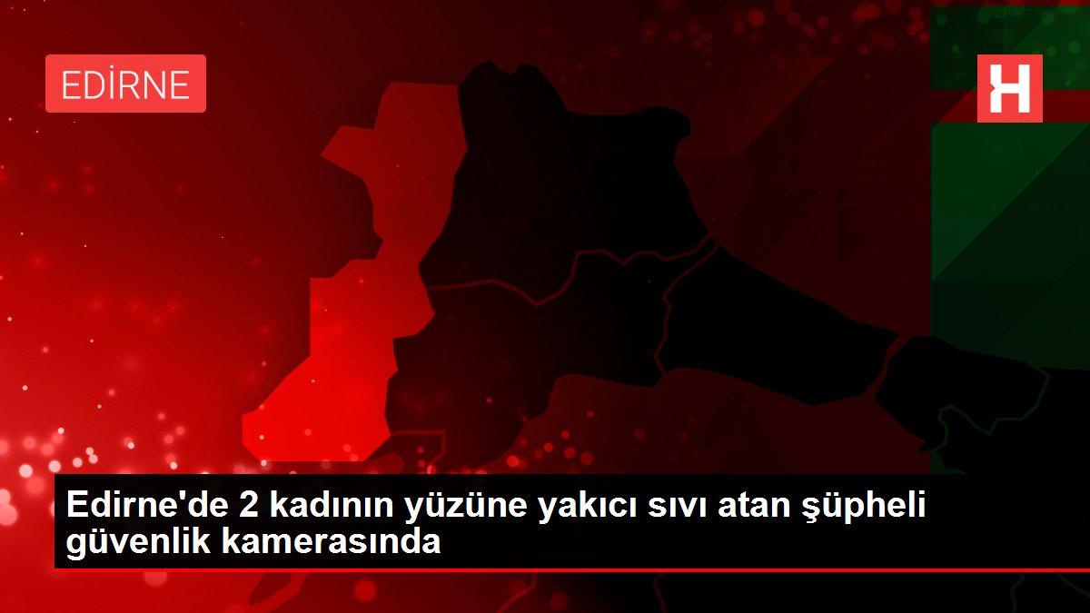 Edirne'de 2 kadının yüzüne yakıcı sıvı atan şüpheli güvenlik kamerasında