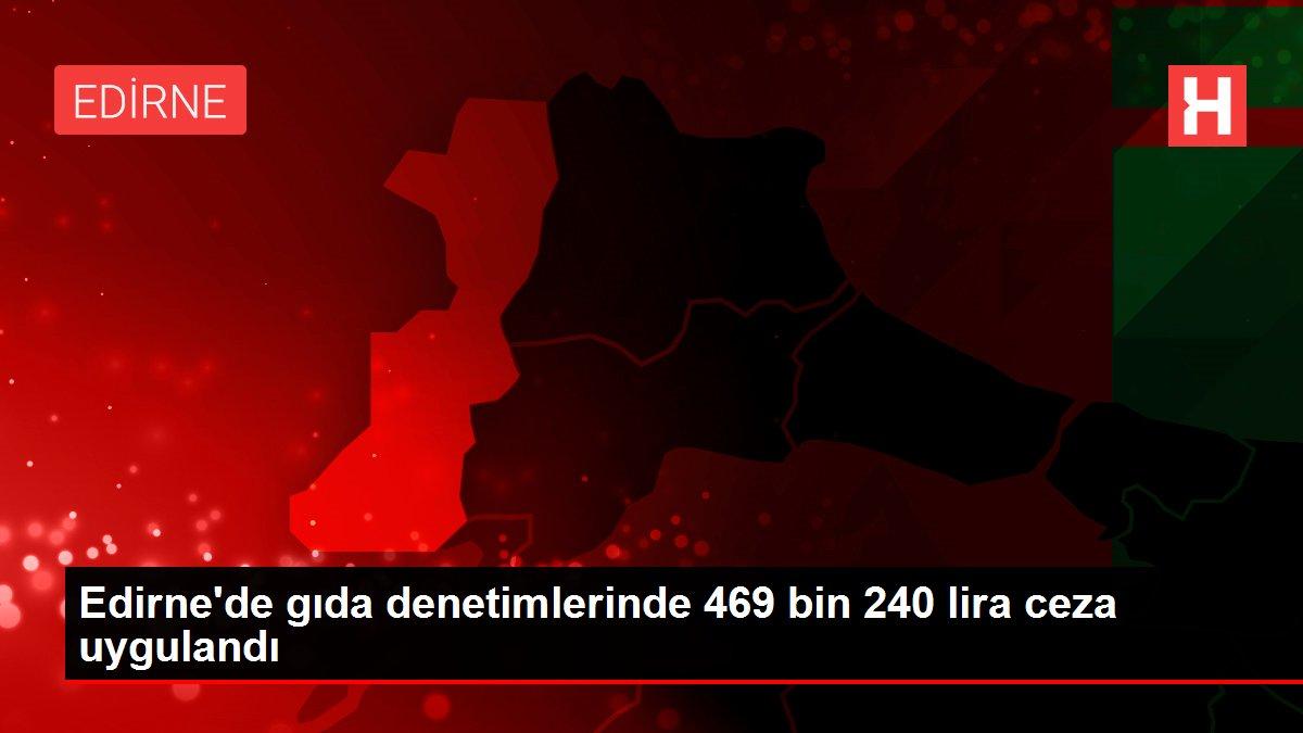 Edirne'de gıda denetimlerinde 469 bin 240 lira ceza uygulandı