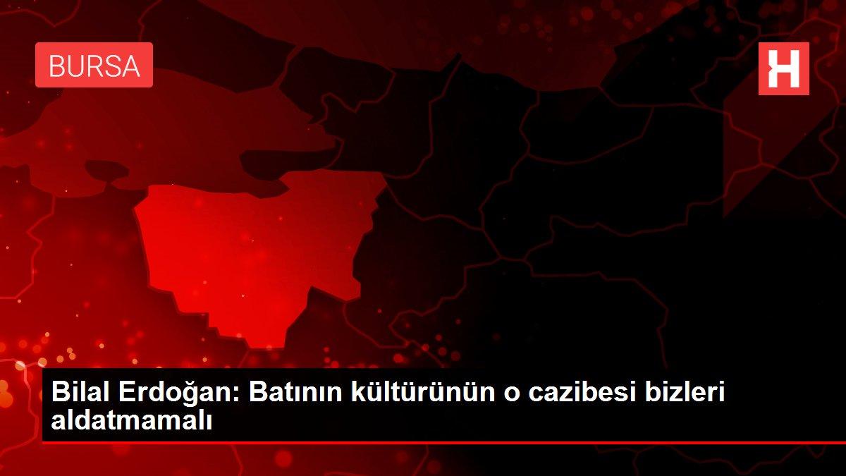 Bilal Erdoğan: Batının kültürünün o  cazibesi bizleri aldatmamalı