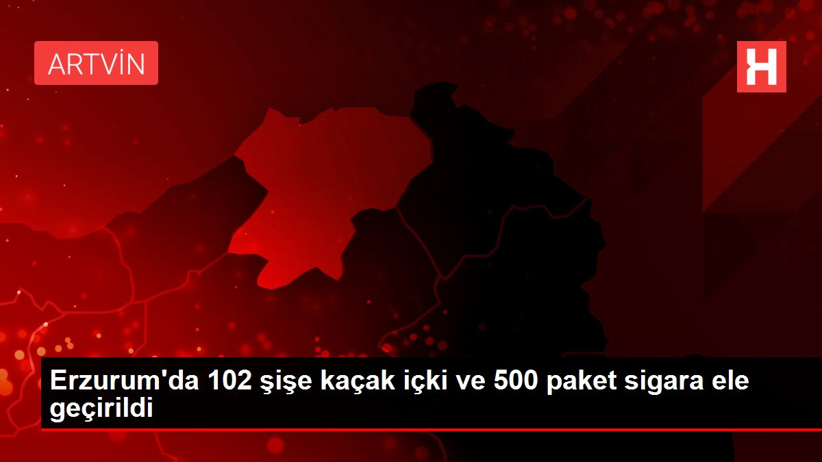 Erzurum'da 102 şişe kaçak içki ve 500 paket sigara ele geçirildi
