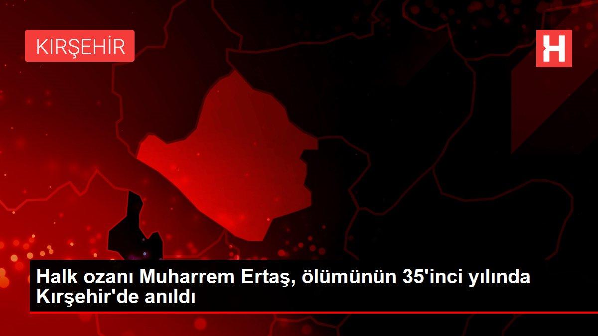 Halk ozanı Muharrem Ertaş, ölümünün 35'inci yılında Kırşehir'de anıldı