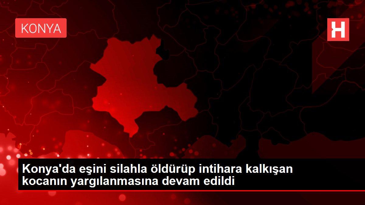 Konya'da eşini silahla öldürüp intihara kalkışan kocanın yargılanmasına devam edildi