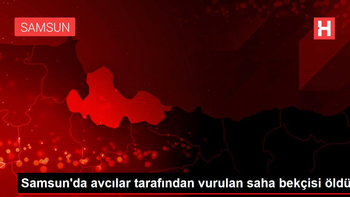 Samsun'da avcılar tarafından vurulan saha bekçisi öldü