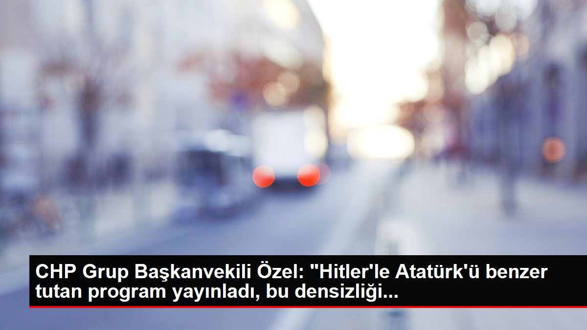 CHP Grup Başkanvekili Özel: 'Hitler'le Atatürk'ü benzer tutan program yayınladı, bu densizliği...