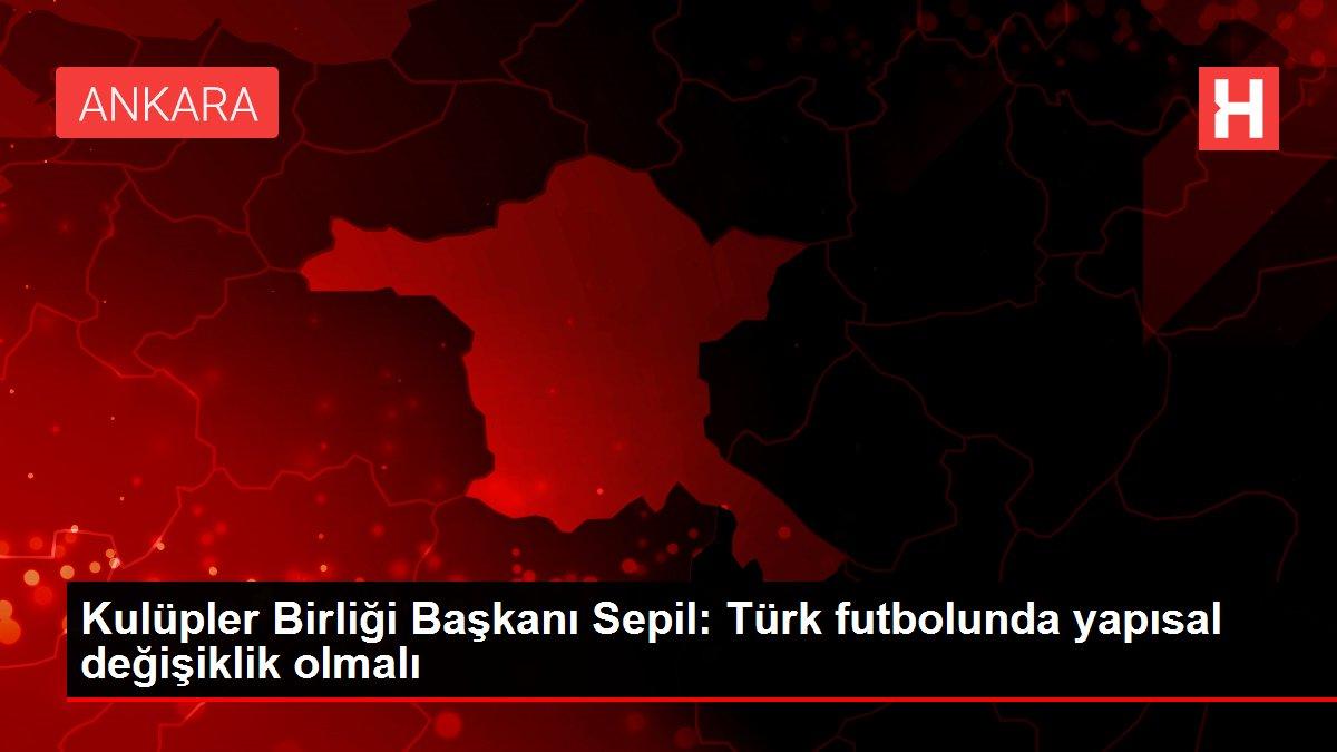 Kulüpler Birliği Başkanı Sepil: Türk futbolunda yapısal değişiklik olmalı