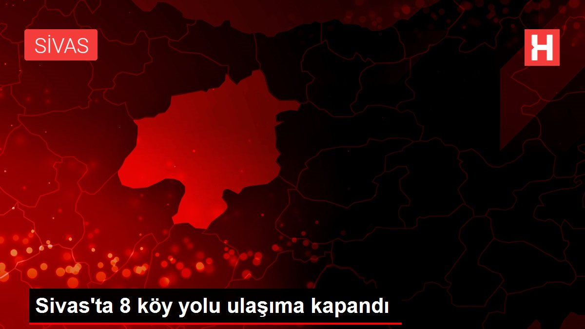 Sivas'ta 8 köy yolu ulaşıma kapandı