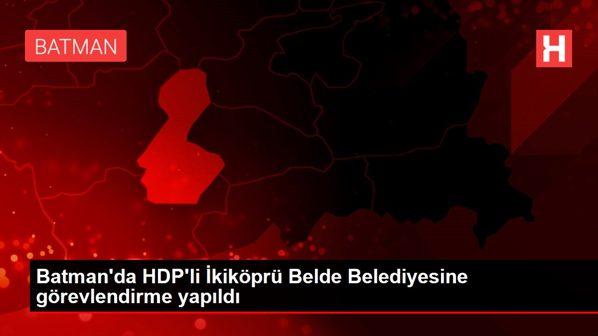 Batman'da HDP'li İkiköprü Belde Belediyesine görevlendirme yapıldı