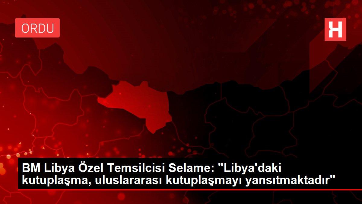 BM Libya Özel Temsilcisi Selame: Libya'daki kutuplaşma, uluslararası kutuplaşmayı yansıtmaktadır